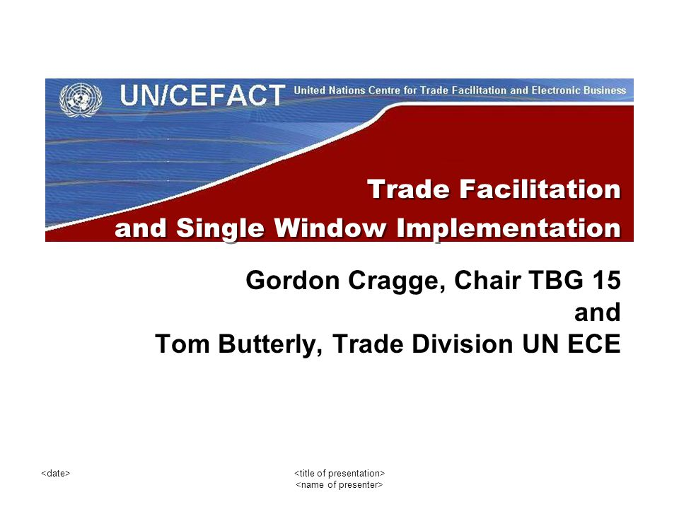 Trade Facilitation and Single Window Implementation Gordon Cragge, Chair TBG 15 and Tom Butterly, Trade Division UN ECE