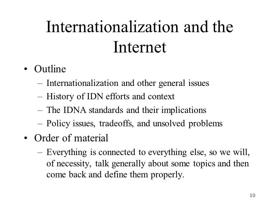 10 Internationalization and the Internet Outline –Internationalization and other general issues –History of IDN efforts and context –The IDNA standards and their implications –Policy issues, tradeoffs, and unsolved problems Order of material –Everything is connected to everything else, so we will, of necessity, talk generally about some topics and then come back and define them properly.