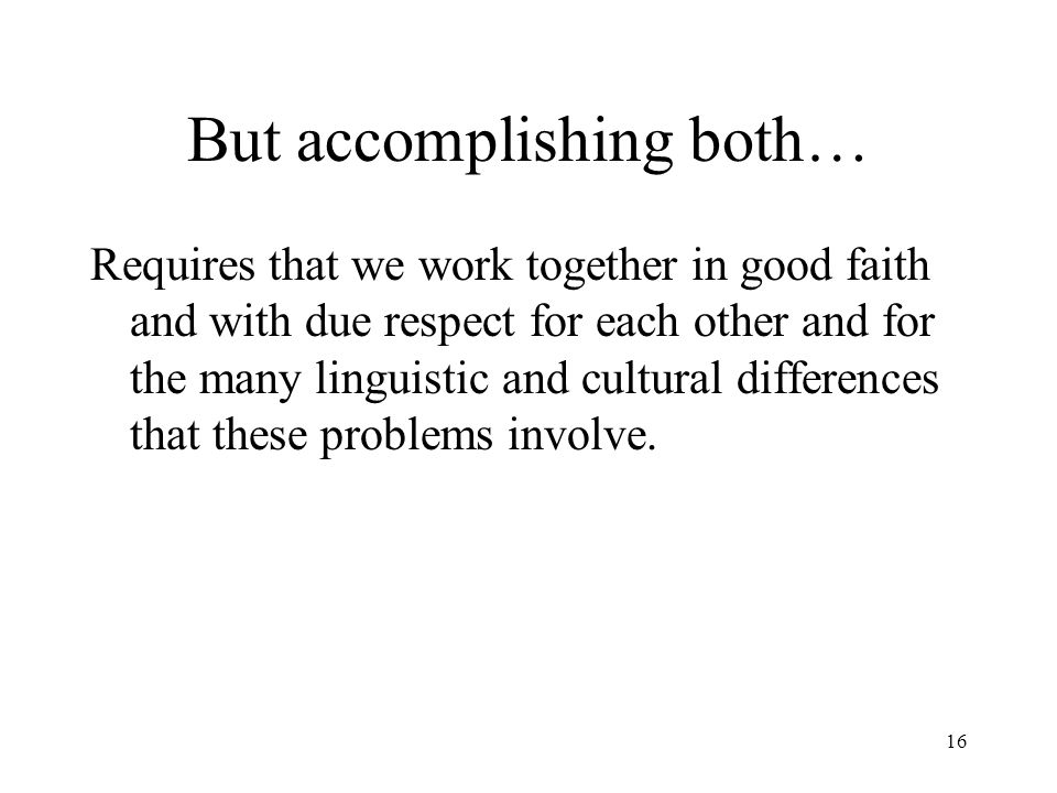 16 But accomplishing both… Requires that we work together in good faith and with due respect for each other and for the many linguistic and cultural differences that these problems involve.