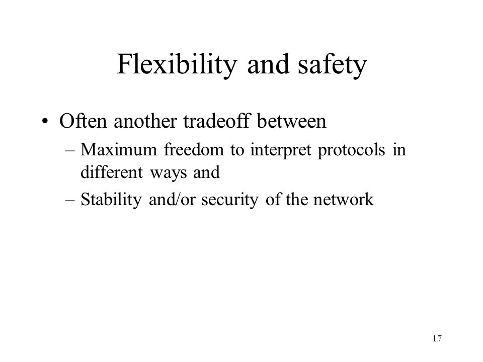 17 Flexibility and safety Often another tradeoff between –Maximum freedom to interpret protocols in different ways and –Stability and/or security of the network