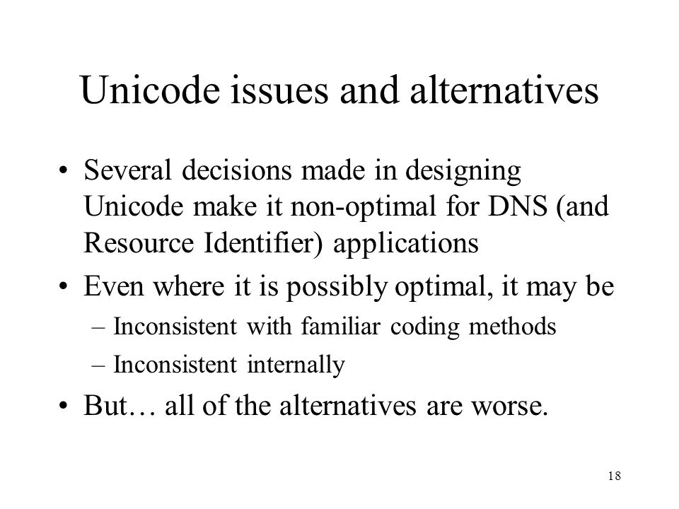 18 Unicode issues and alternatives Several decisions made in designing Unicode make it non-optimal for DNS (and Resource Identifier) applications Even where it is possibly optimal, it may be –Inconsistent with familiar coding methods –Inconsistent internally But… all of the alternatives are worse.
