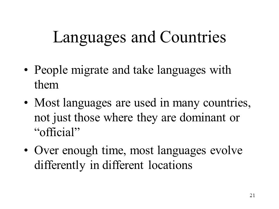 21 Languages and Countries People migrate and take languages with them Most languages are used in many countries, not just those where they are dominant or official Over enough time, most languages evolve differently in different locations