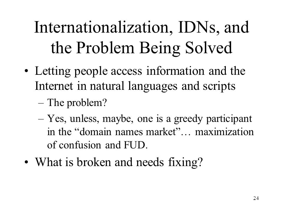 24 Internationalization, IDNs, and the Problem Being Solved Letting people access information and the Internet in natural languages and scripts –The problem.