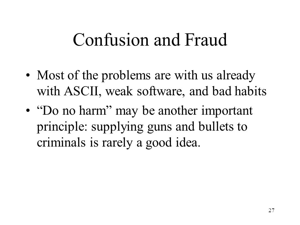 27 Confusion and Fraud Most of the problems are with us already with ASCII, weak software, and bad habits Do no harm may be another important principle: supplying guns and bullets to criminals is rarely a good idea.