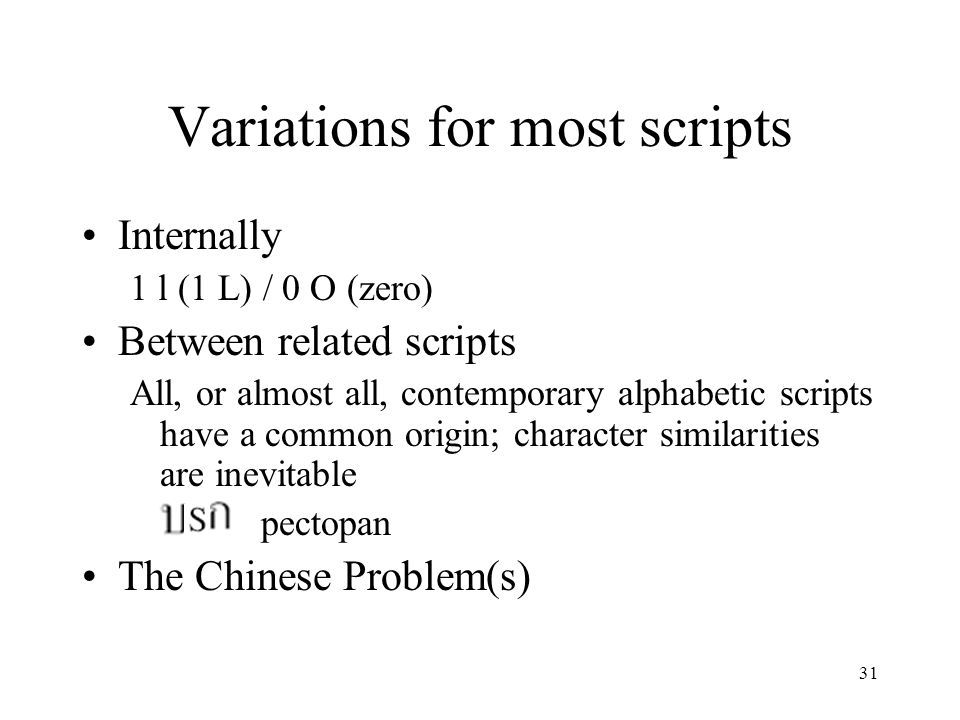 31 Variations for most scripts Internally 1 l (1 L) / 0 O (zero) Between related scripts All, or almost all, contemporary alphabetic scripts have a co