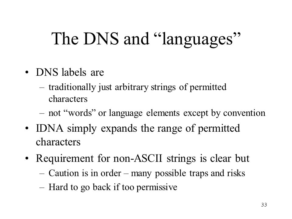 33 The DNS and languages DNS labels are –traditionally just arbitrary strings of permitted characters –not words or language elements except by convention IDNA simply expands the range of permitted characters Requirement for non-ASCII strings is clear but –Caution is in order – many possible traps and risks –Hard to go back if too permissive