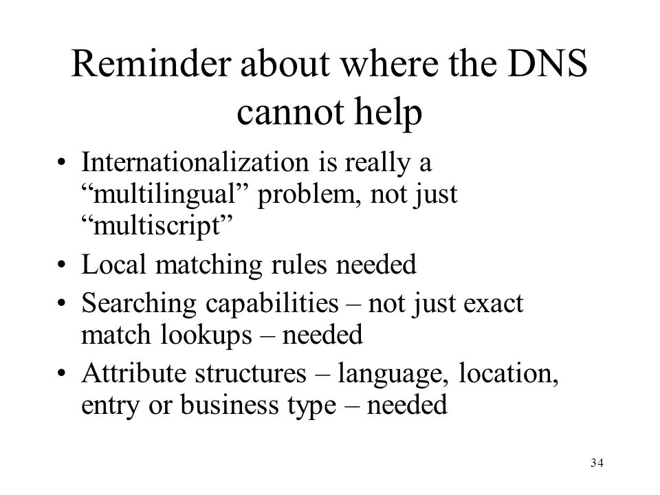 34 Reminder about where the DNS cannot help Internationalization is really a multilingual problem, not just multiscript Local matching rules needed Searching capabilities – not just exact match lookups – needed Attribute structures – language, location, entry or business type – needed