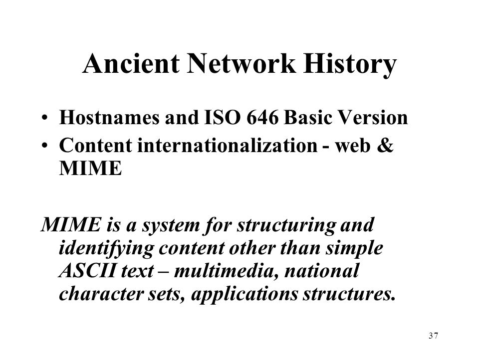 37 Ancient Network History Hostnames and ISO 646 Basic Version Content internationalization - web & MIME MIME is a system for structuring and identifying content other than simple ASCII text – multimedia, national character sets, applications structures.