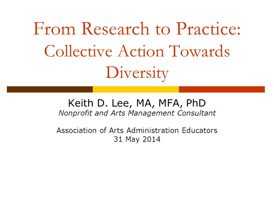 Keith D. Lee, MA, MFA, PhD Nonprofit and Arts Management Consultant Association of Arts Administration Educators 31 May 2014 From Research to Practice