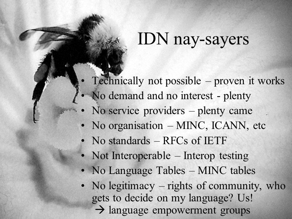 IDN nay-sayers Technically not possible – proven it works No demand and no interest - plenty No service providers – plenty came No organisation – MINC, ICANN, etc No standards – RFCs of IETF Not Interoperable – Interop testing No Language Tables – MINC tables No legitimacy – rights of community, who gets to decide on my language.