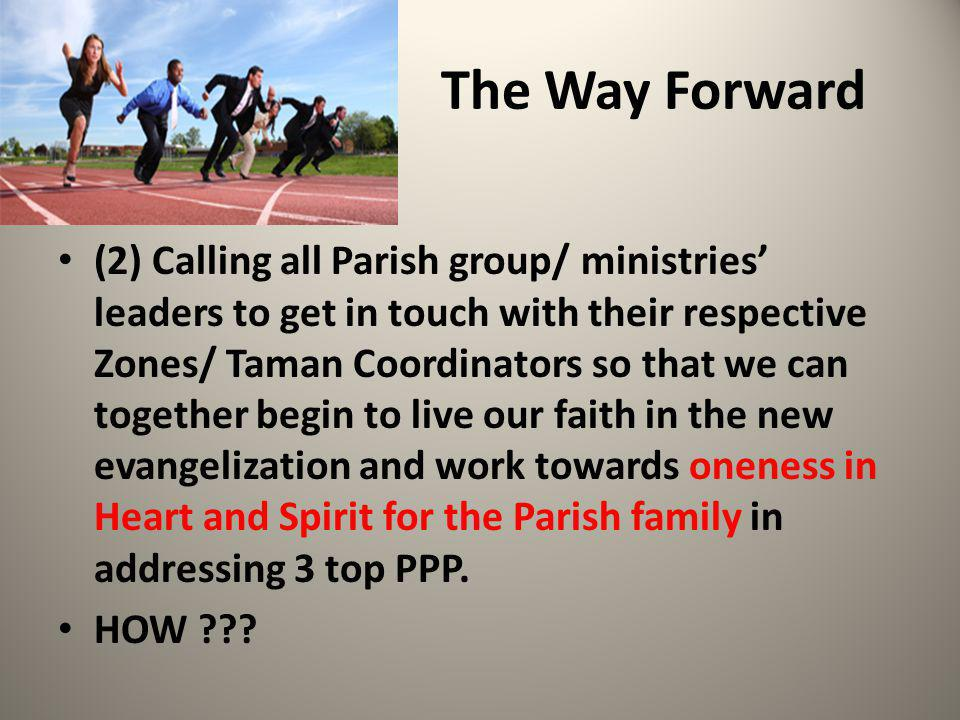 The Way Forward (2) Calling all Parish group/ ministries' leaders to get in touch with their respective Zones/ Taman Coordinators so that we can together begin to live our faith in the new evangelization and work towards oneness in Heart and Spirit for the Parish family in addressing 3 top PPP.