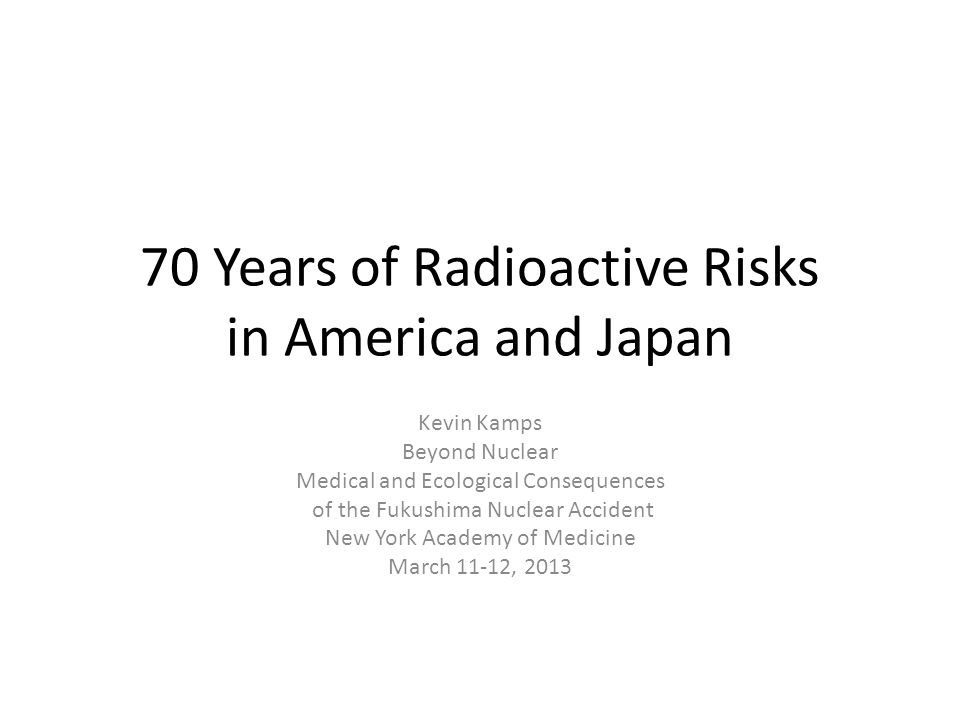 70 Years of Radioactive Risks in America and Japan Kevin Kamps Beyond Nuclear Medical and Ecological Consequences of the Fukushima Nuclear Accident New York Academy of Medicine March 11-12, 2013