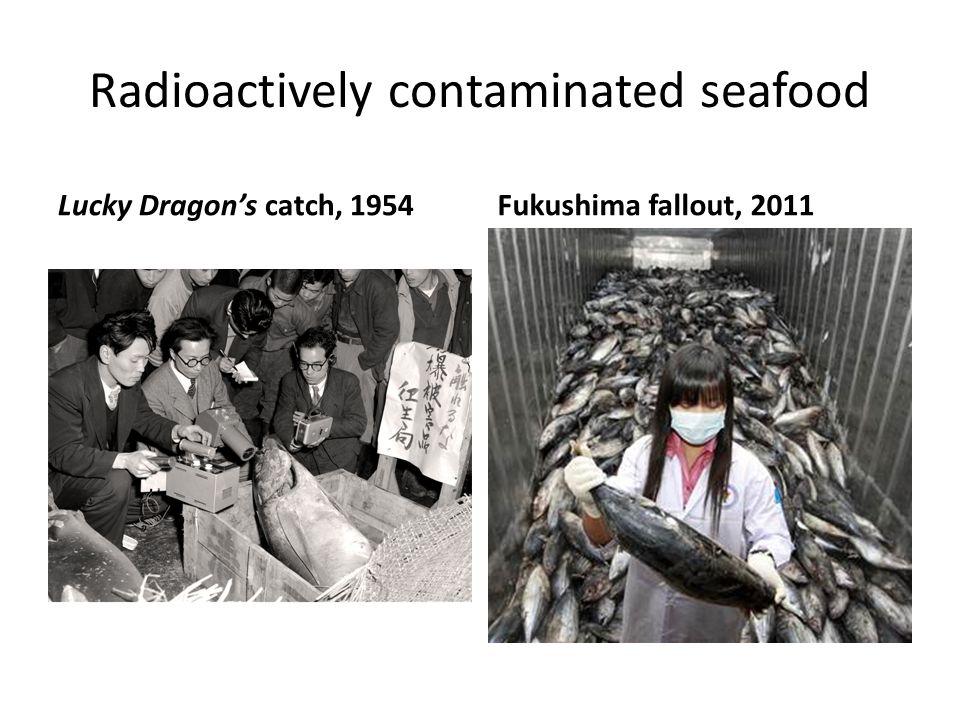 Radioactively contaminated seafood Lucky Dragon's catch, 1954Fukushima fallout, 2011