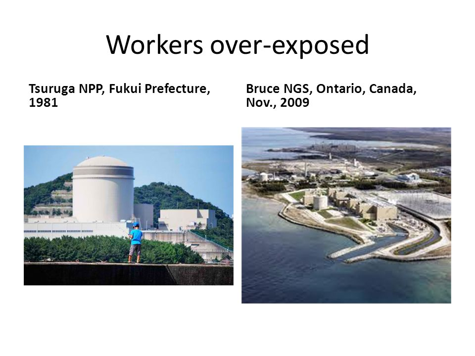Workers over-exposed Tsuruga NPP, Fukui Prefecture, 1981 Bruce NGS, Ontario, Canada, Nov., 2009