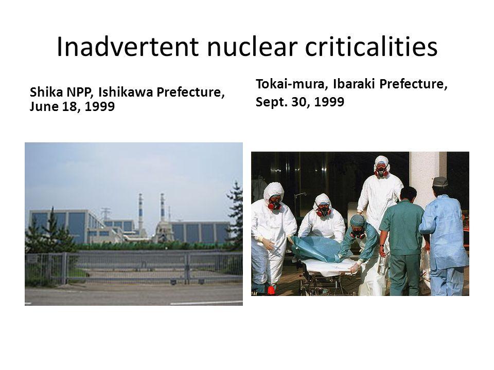 Inadvertent nuclear criticalities Shika NPP, Ishikawa Prefecture, June 18, 1999 Tokai-mura, Ibaraki Prefecture, Sept.