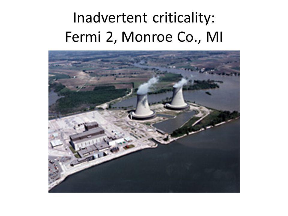 Inadvertent criticality: Fermi 2, Monroe Co., MI