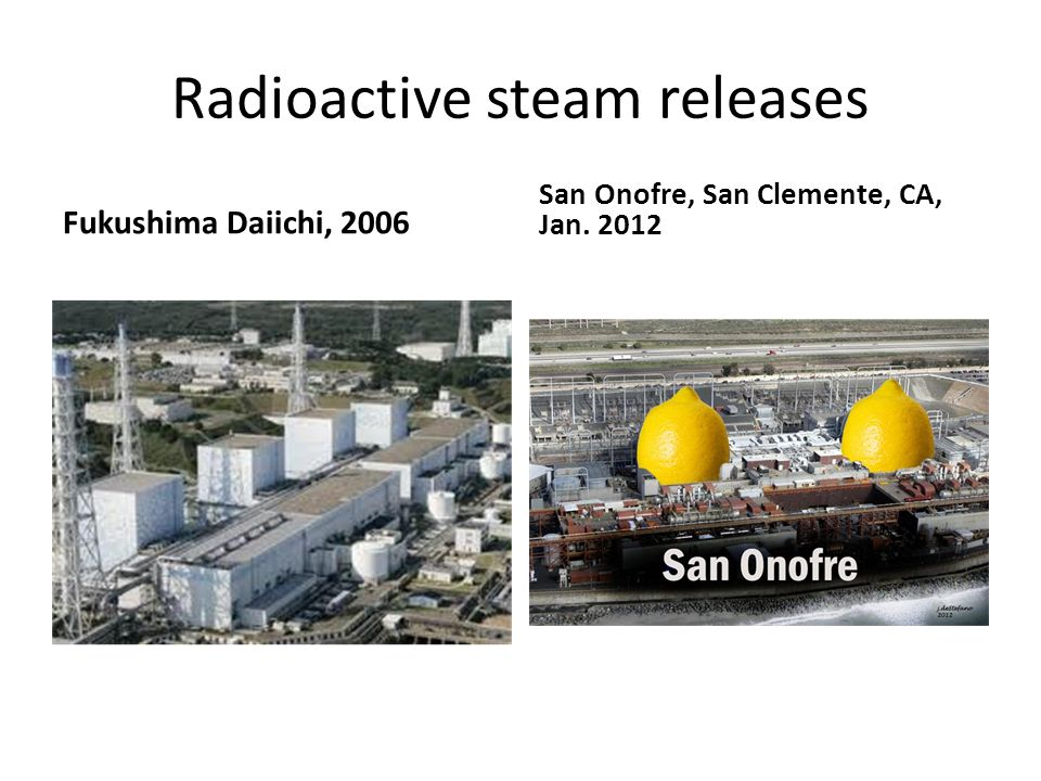 Radioactive steam releases Fukushima Daiichi, 2006 San Onofre, San Clemente, CA, Jan. 2012