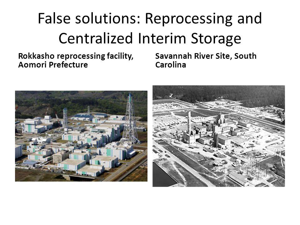 False solutions: Reprocessing and Centralized Interim Storage Rokkasho reprocessing facility, Aomori Prefecture Savannah River Site, South Carolina