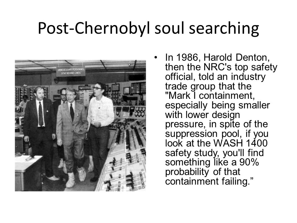 Post-Chernobyl soul searching In 1986, Harold Denton, then the NRC s top safety official, told an industry trade group that the Mark I containment, especially being smaller with lower design pressure, in spite of the suppression pool, if you look at the WASH 1400 safety study, you ll find something like a 90% probability of that containment failing.