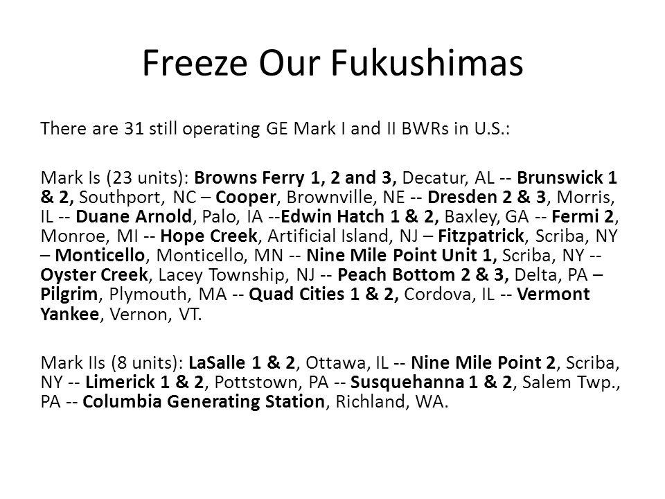 Freeze Our Fukushimas There are 31 still operating GE Mark I and II BWRs in U.S.: Mark Is (23 units): Browns Ferry 1, 2 and 3, Decatur, AL -- Brunswick 1 & 2, Southport, NC – Cooper, Brownville, NE -- Dresden 2 & 3, Morris, IL -- Duane Arnold, Palo, IA --Edwin Hatch 1 & 2, Baxley, GA -- Fermi 2, Monroe, MI -- Hope Creek, Artificial Island, NJ – Fitzpatrick, Scriba, NY – Monticello, Monticello, MN -- Nine Mile Point Unit 1, Scriba, NY -- Oyster Creek, Lacey Township, NJ -- Peach Bottom 2 & 3, Delta, PA – Pilgrim, Plymouth, MA -- Quad Cities 1 & 2, Cordova, IL -- Vermont Yankee, Vernon, VT.