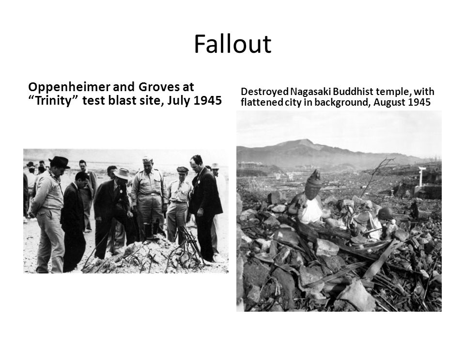 Fallout Oppenheimer and Groves at Trinity test blast site, July 1945 Destroyed Nagasaki Buddhist temple, with flattened city in background, August 1945