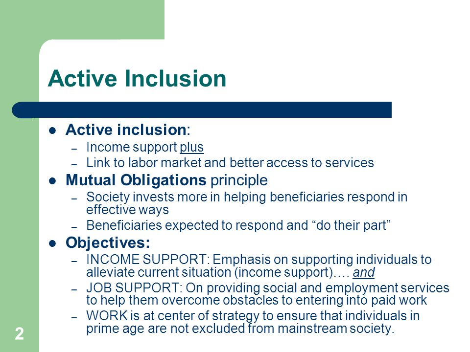 2 Active Inclusion Active inclusion: – Income support plus – Link to labor market and better access to services Mutual Obligations principle – Society