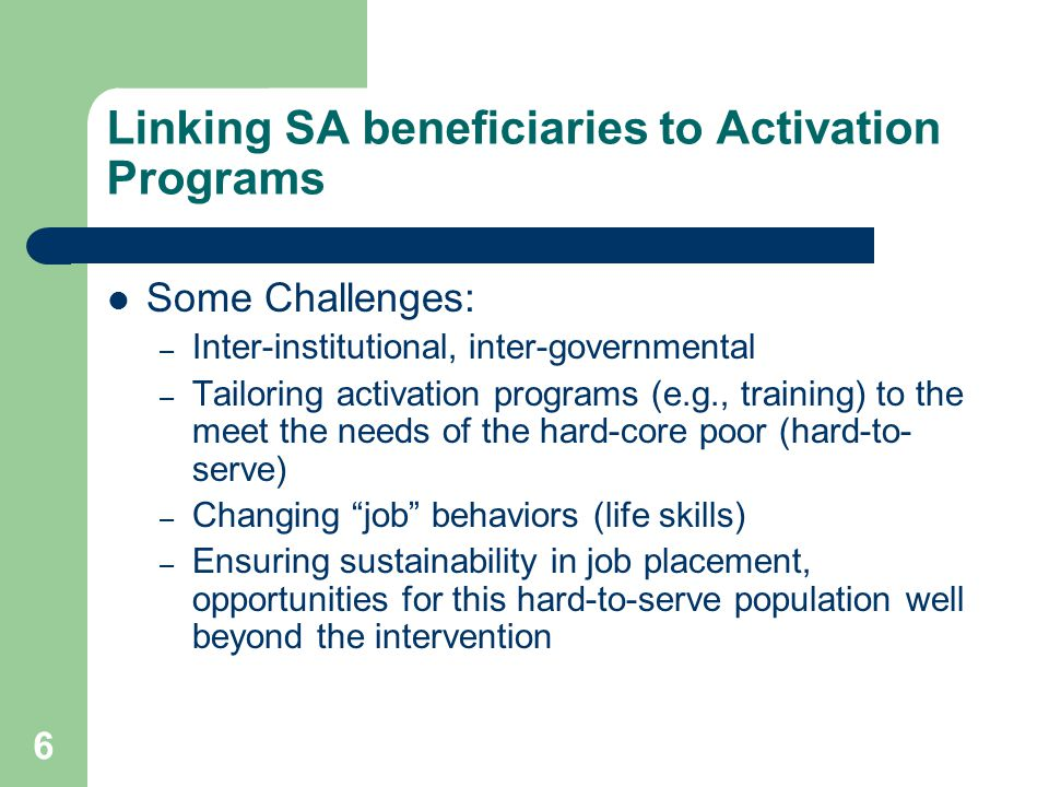 7 Using SA benefits to promote incentives for employment (tools to preserve work effort) Time limits for cash benefits Work requirements (or work activity participation) for able-bodied adult beneficiaries Avoiding excess generosity in benefits – Eg social assistance < unemployment insurance and the minimum pensions; Graduate benefits reductions (for increases in earned incomes) – Set exit thresholds higher than entrance thresholds, use sliding scales for withdrawals, provide lump sum graduation benefits or employment bonuses, provide transitional childcare or transportation allowances, fund subsidized social insurance Consider proxy means or asset tests rather than only income tests Earned income tax credits Link cash transfers to positive incentives: – Human capital linkages (CCTs) – Link transfers to elements that will improve earnings: education, job training or placement services, micro-finance, social support services