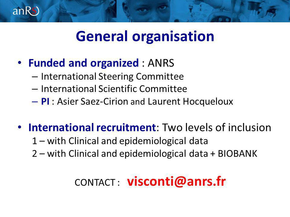 General organisation Funded and organized : ANRS – International Steering Committee – International Scientific Committee – PI : Asier Saez-Cirion and Laurent Hocqueloux International recruitment: Two levels of inclusion 1 – with Clinical and epidemiological data 2 – with Clinical and epidemiological data + BIOBANK CONTACT : visconti@anrs.fr