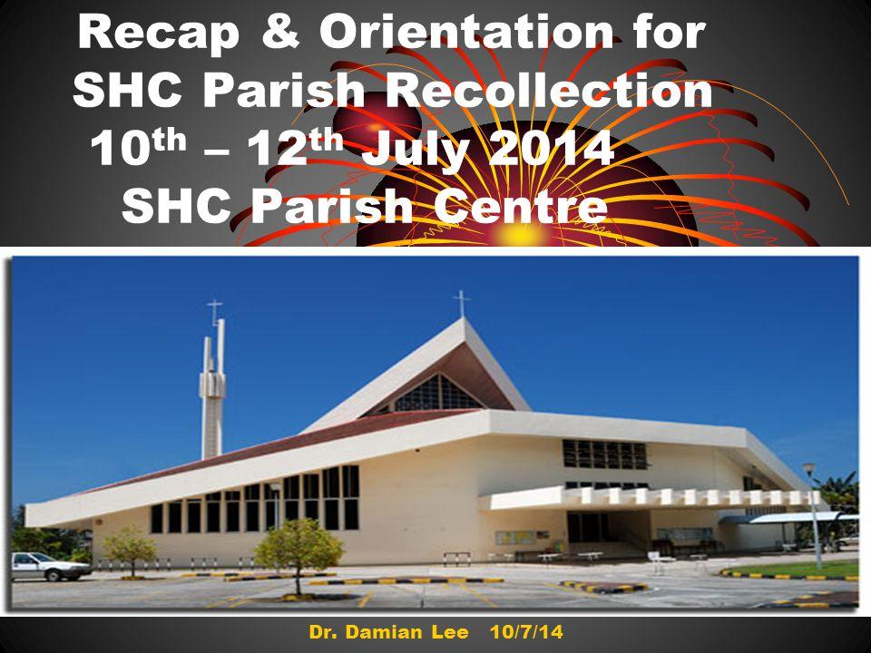 Recap & Orientation for SHC Parish Recollection 10 th – 12 th July 2014 SHC Parish Centre Dr.