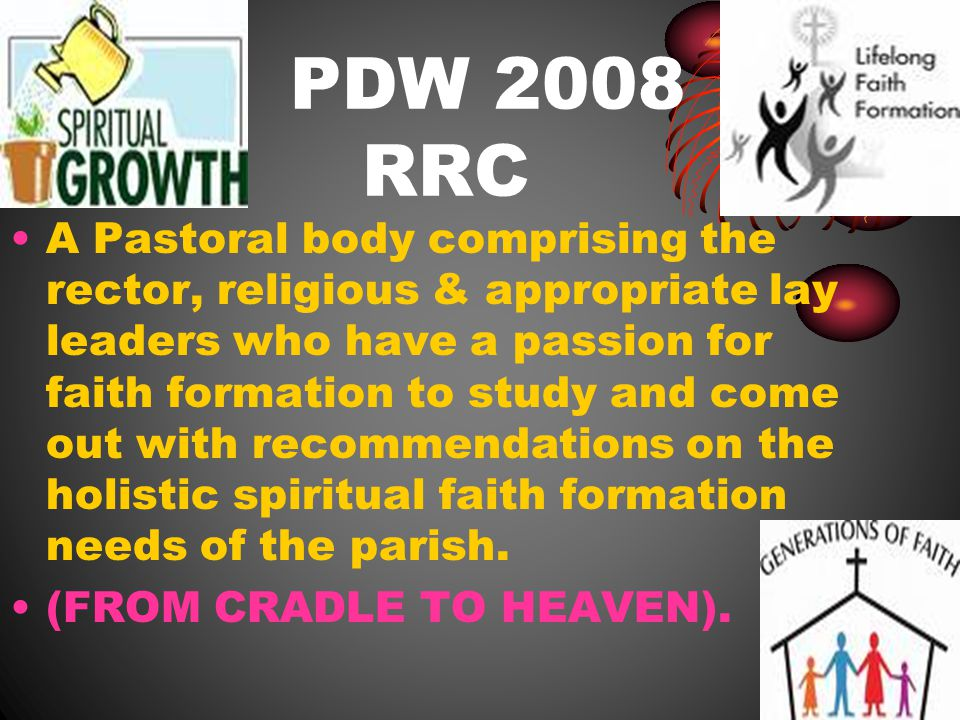PDW 2008 RRC A Pastoral body comprising the rector, religious & appropriate lay leaders who have a passion for faith formation to study and come out with recommendations on the holistic spiritual faith formation needs of the parish.