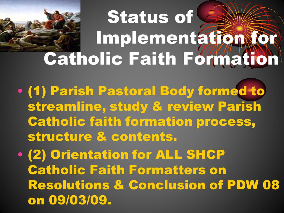 Status of Implementation for Catholic Faith Formation (1) Parish Pastoral Body formed to streamline, study & review Parish Catholic faith formation process, structure & contents.