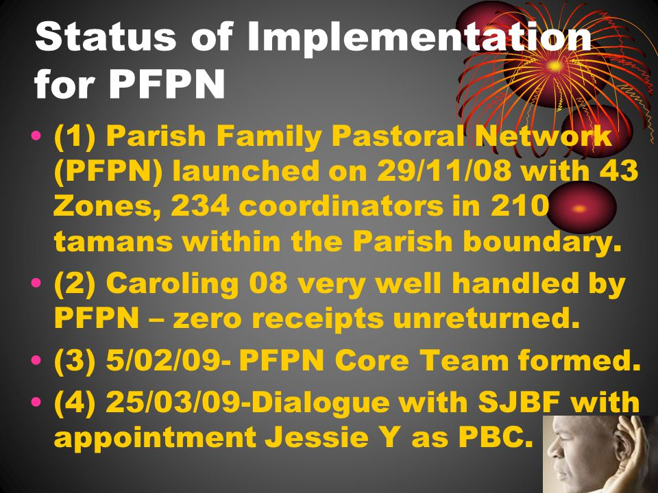 Status of Implementation for PFPN (1) Parish Family Pastoral Network (PFPN) launched on 29/11/08 with 43 Zones, 234 coordinators in 210 tamans within the Parish boundary.