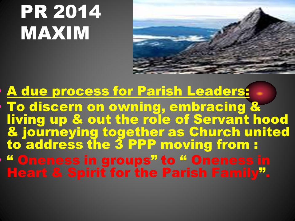 PR 2014 MAXIM A due process for Parish Leaders: To discern on owning, embracing & living up & out the role of Servant hood & journeying together as Church united to address the 3 PPP moving from : Oneness in groups to Oneness in Heart & Spirit for the Parish Family .
