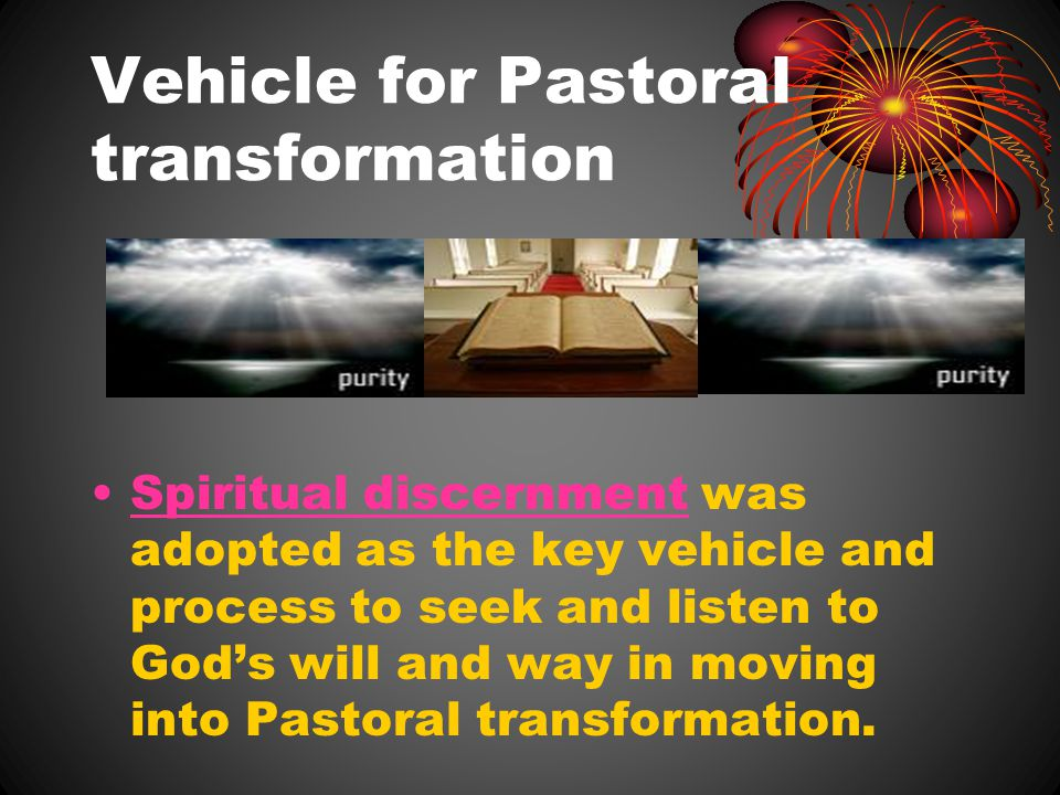 Vehicle for Pastoral transformation Spiritual discernment was adopted as the key vehicle and process to seek and listen to God's will and way in moving into Pastoral transformation.