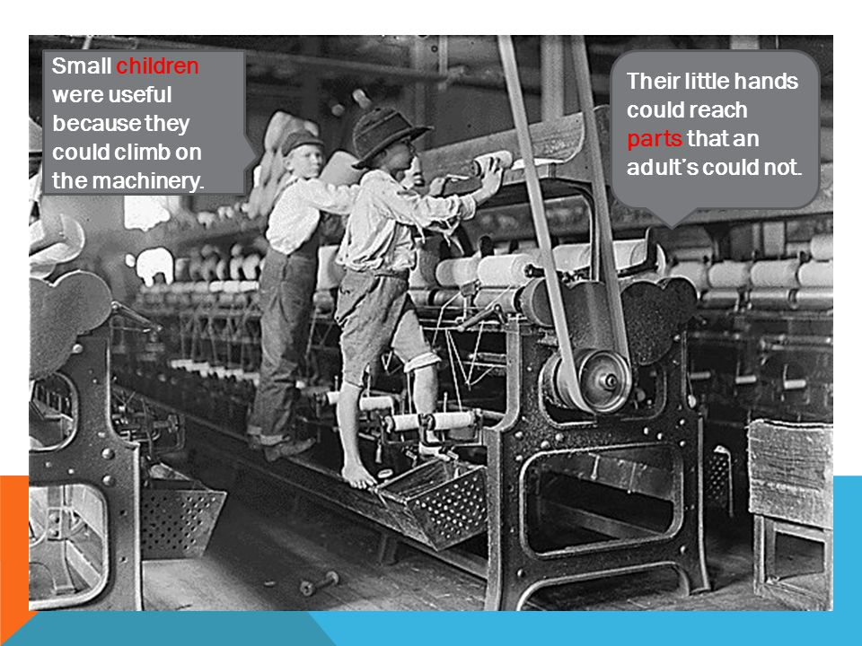 Small children were useful because they could climb on the machinery.