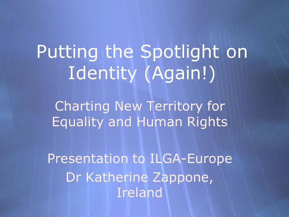 Dr Katherine Zappone - ILGA Europe October 28, 2005 Multiple Identities  The importance of a focus on identity  Identity is 'multiple'  Identity is 'fluid'  The One with the multiple identity is You.