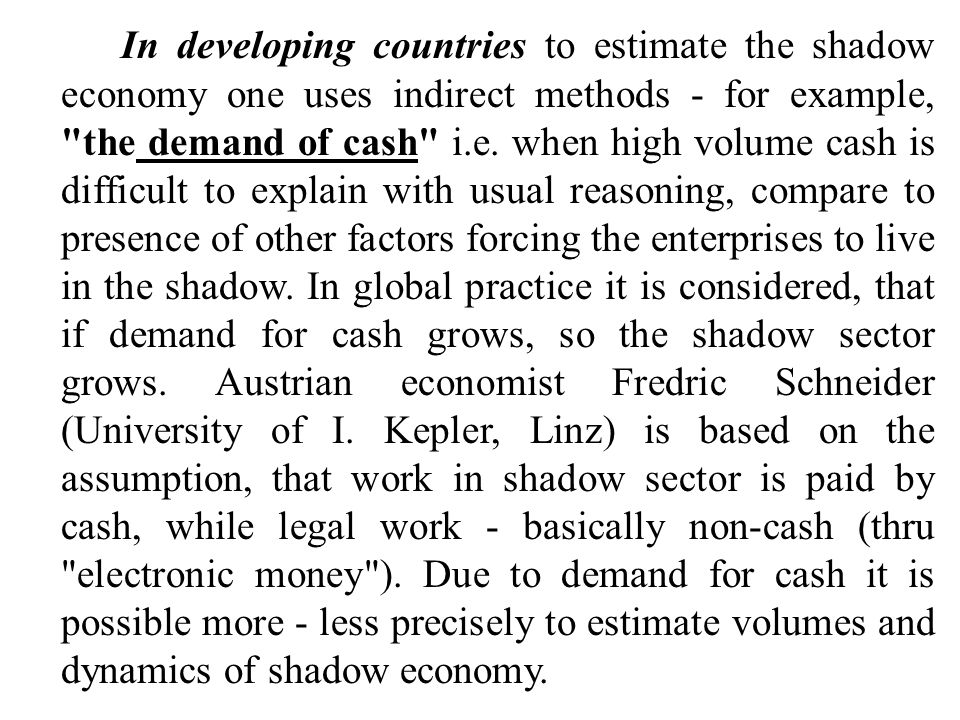 In developing countries to estimate the shadow economy one uses indirect methods - for example, the demand of cash i.e.