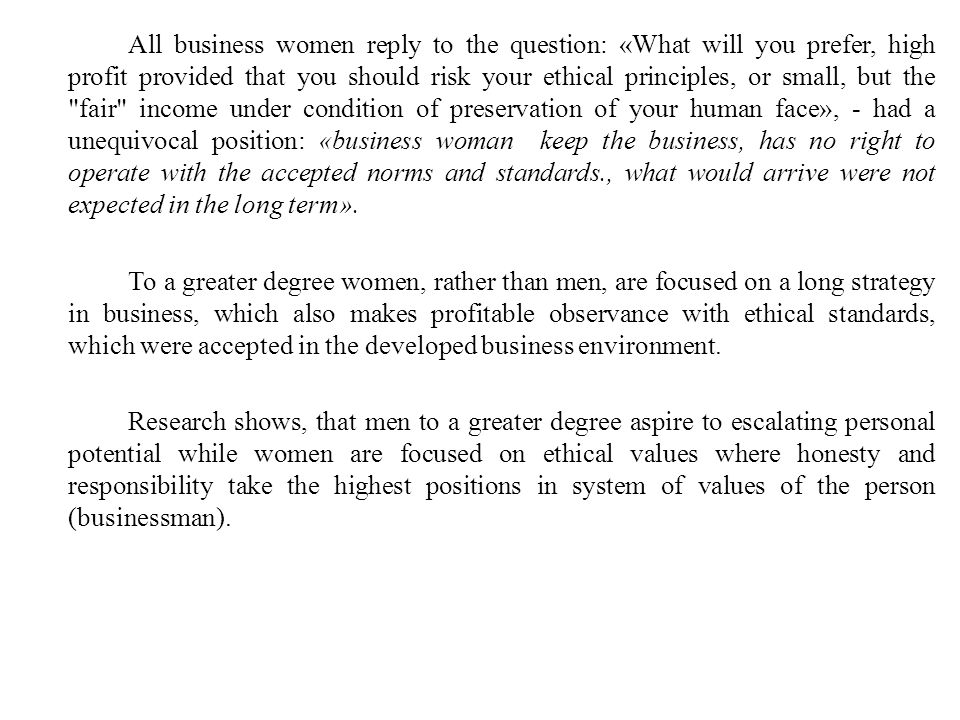 All business women reply to the question: «What will you prefer, high profit provided that you should risk your ethical principles, or small, but the fair income under condition of preservation of your human face», - had a unequivocal position: «business woman keep the business, has no right to operate with the accepted norms and standards., what would arrive were not expected in the long term».
