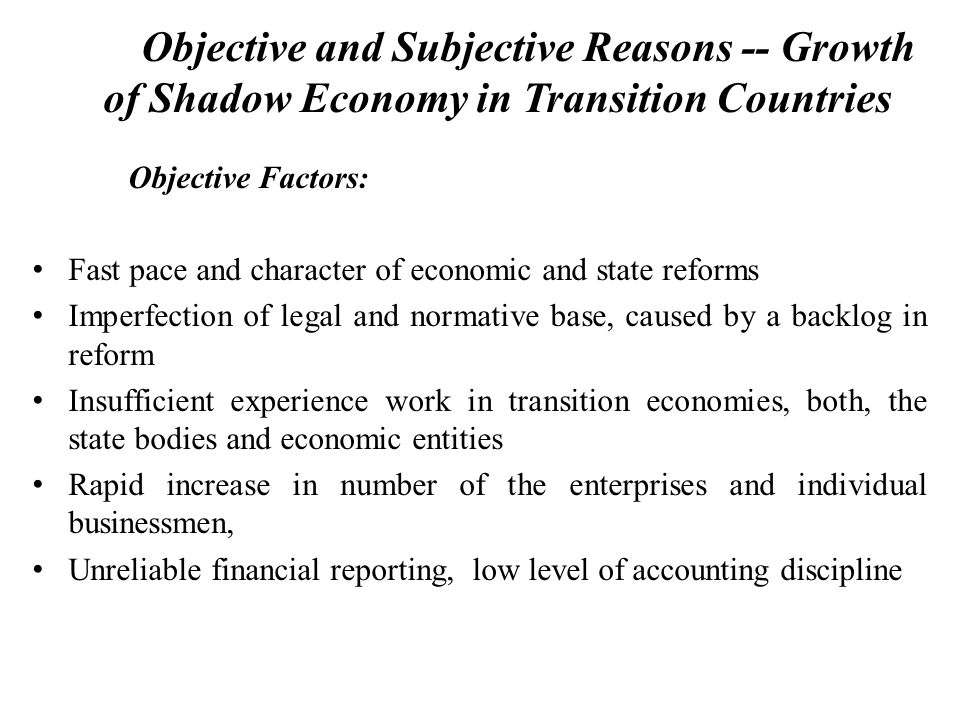 Objective and Subjective Reasons -- Growth of Shadow Economy in Transition Countries Objective Factors: Fast pace and character of economic and state reforms Imperfection of legal and normative base, caused by a backlog in reform Insufficient experience work in transition economies, both, the state bodies and economic entities Rapid increase in number of the enterprises and individual businessmen, Unreliable financial reporting, low level of accounting discipline