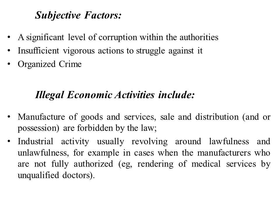 Subjective Factors: A significant level of corruption within the authorities Insufficient vigorous actions to struggle against it Organized Crime Illegal Economic Activities include: Manufacture of goods and services, sale and distribution (and or possession) are forbidden by the law; Industrial activity usually revolving around lawfulness and unlawfulness, for example in cases when the manufacturers who are not fully authorized (eg, rendering of medical services by unqualified doctors).