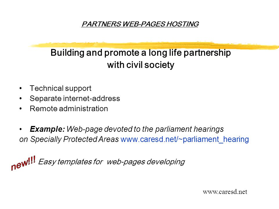 PARTNERS WEB-PAGES HOSTING Building and promote a long life partnership with civil society Technical support Separate internet-address Remote administration Example: Web-page devoted to the parliament hearings on Specially Protected Areas www.caresd.net/~parliament_hearing Easy templates for web-pages developing www.caresd.net
