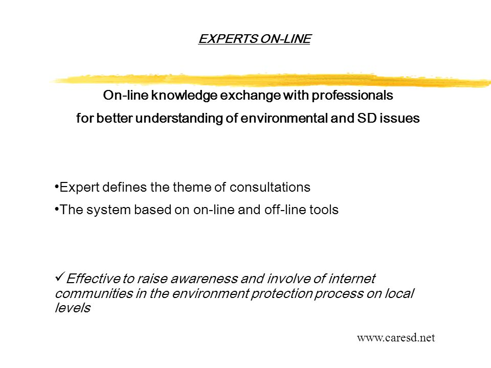 EXPERTS ON-LINE On-line knowledge exchange with professionals for better understanding of environmental and SD issues Expert defines the theme of consultations The system based on on-line and off-line tools Effective to raise awareness and involve of internet communities in the environment protection process on local levels www.caresd.net