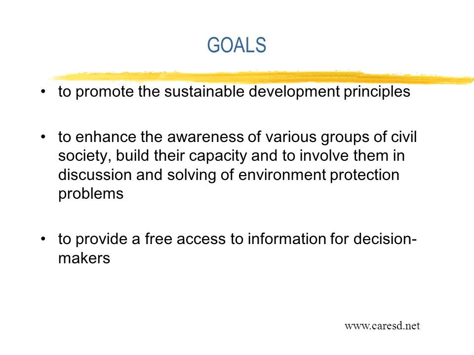 GOALS to promote the sustainable development principles to enhance the awareness of various groups of civil society, build their capacity and to involve them in discussion and solving of environment protection problems to provide a free access to information for decision- makers www.caresd.net