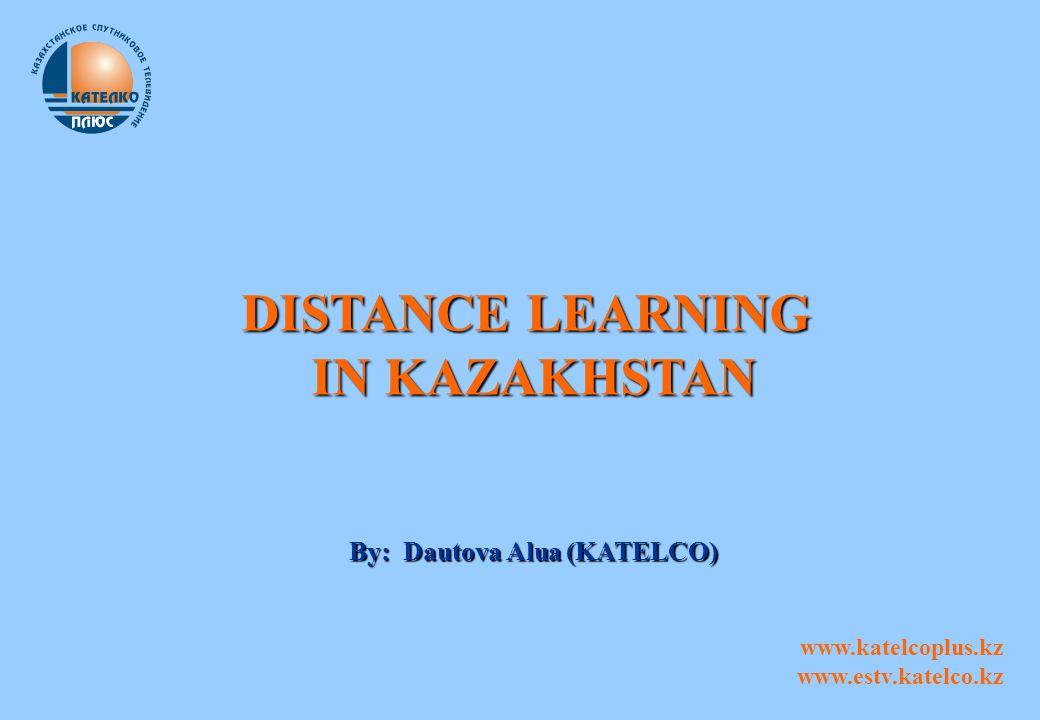 DISTANCE LEARNING IN KAZAKHSTAN By: Dautova Alua (KATELCO) www.katelcoplus.kz www.estv.katelco.kz