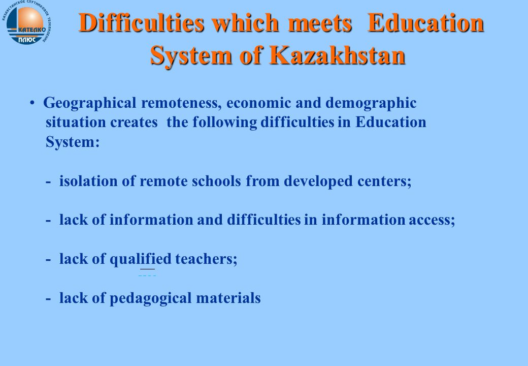 Difficulties which meets Education System of Kazakhstan Difficulties which meets Education System of Kazakhstan Geographical remoteness, economic and demographic situation creates the following difficulties in Education System: - isolation of remote schools from developed centers; - lack of information and difficulties in information access; - lack of qualified teachers; - lack of pedagogical materials