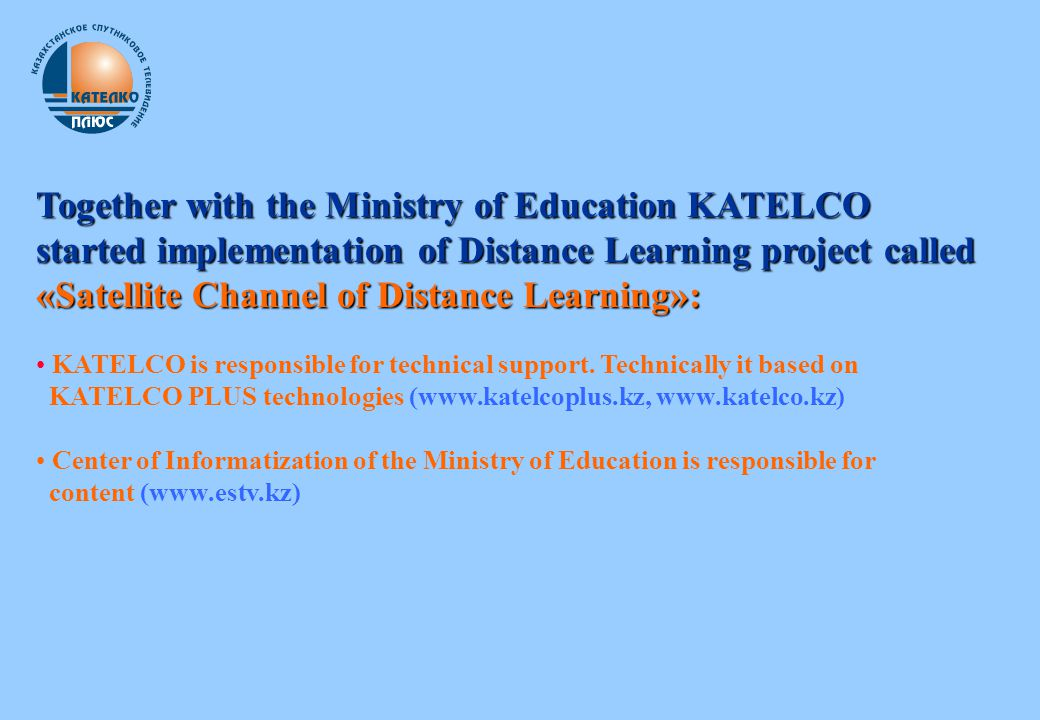 Together with the Ministry of Education KATELCO started implementation of Distance Learning project called «Satellite Channel of Distance Learning»: KATELCO is responsible for technical support.