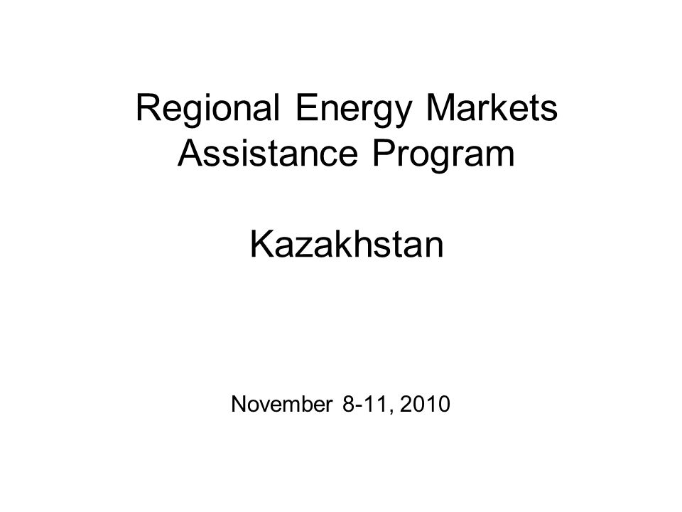 Regional Energy Markets Assistance Program Kazakhstan November 8-11, 2010