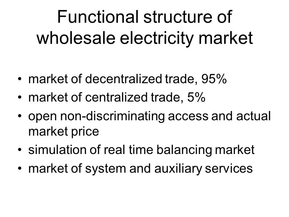 Functional structure of wholesale electricity market market of decentralized trade, 95% market of centralized trade, 5% open non-discriminating access and actual market price simulation of real time balancing market market of system and auxiliary services