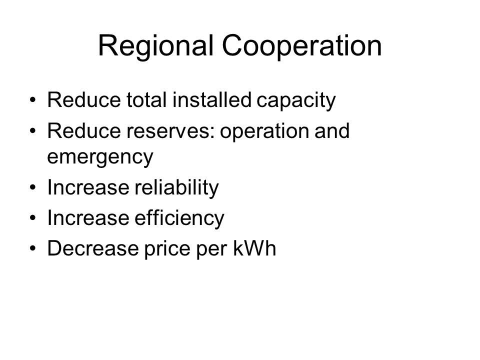 Regional Cooperation Reduce total installed capacity Reduce reserves: operation and emergency Increase reliability Increase efficiency Decrease price per kWh