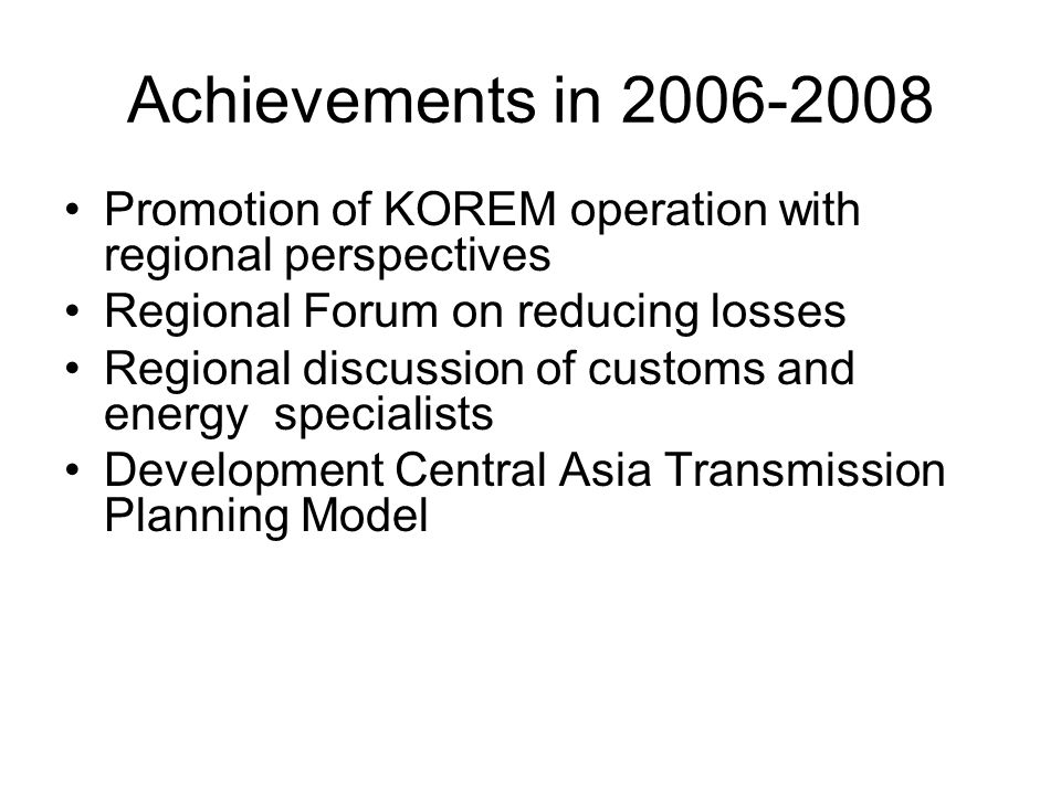 Achievements in 2006-2008 Promotion of KOREM operation with regional perspectives Regional Forum on reducing losses Regional discussion of customs and energy specialists Development Central Asia Transmission Planning Model